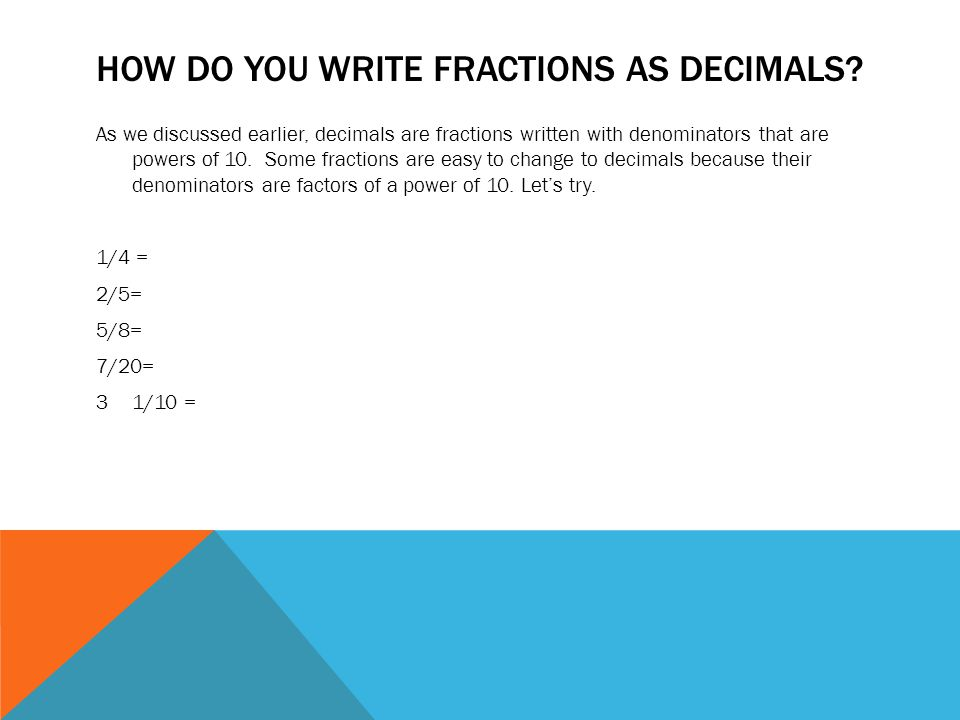 DENOMINATORS THAT AREN'T FACTORS OF A POWER OF 10 What happens if you have to change a fraction to a decimal, but its denominator isn't a number that is easily changed to a power of 10.
