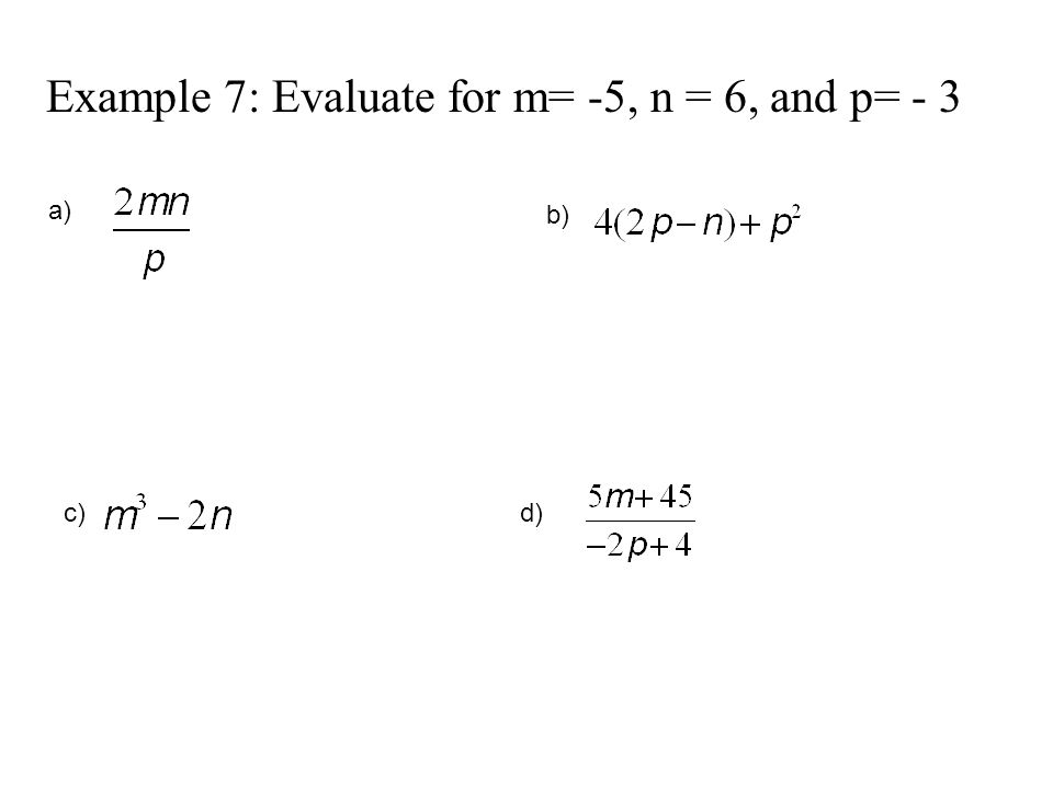 Example 7: Evaluate for m= -5, n = 6, and p= - 3 a) b) c)d)