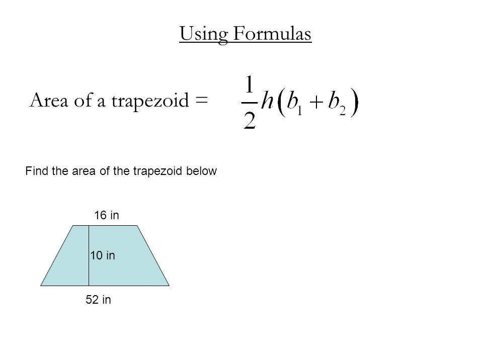 Using Formulas Area of a trapezoid = Find the area of the trapezoid below 16 in 52 in 10 in