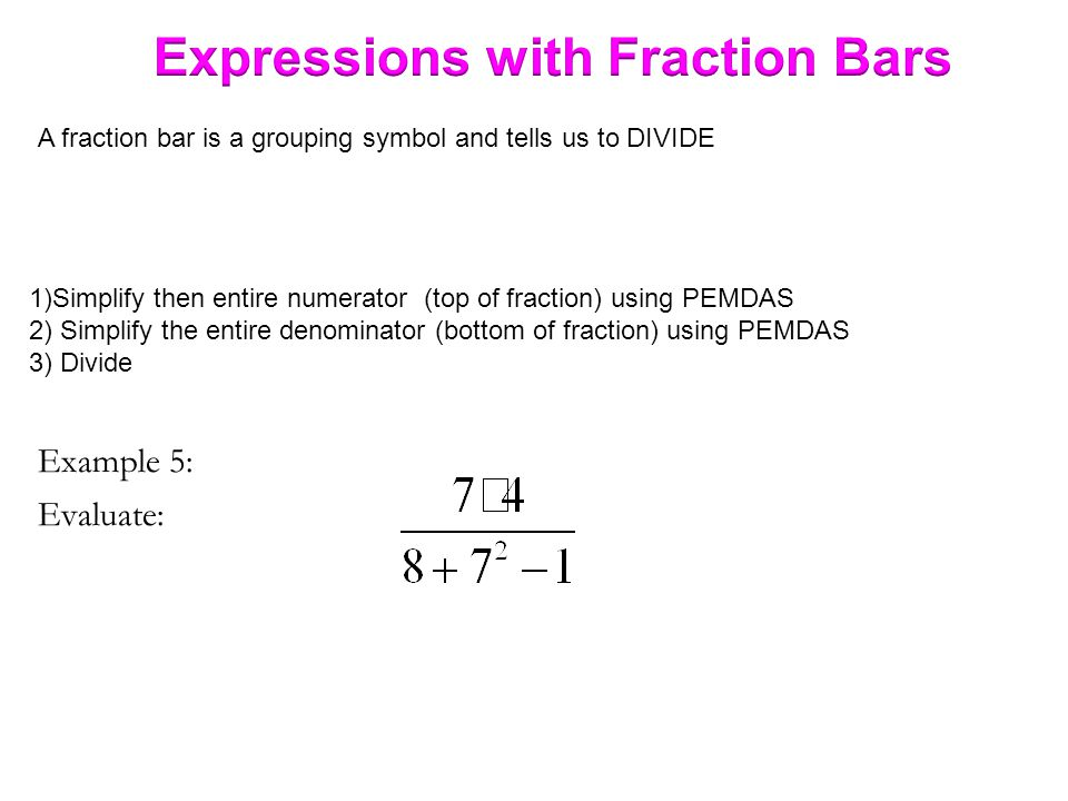 Example 5: Evaluate: A fraction bar is a grouping symbol and tells us to DIVIDE 1)Simplify then entire numerator (top of fraction) using PEMDAS 2) Simplify the entire denominator (bottom of fraction) using PEMDAS 3) Divide