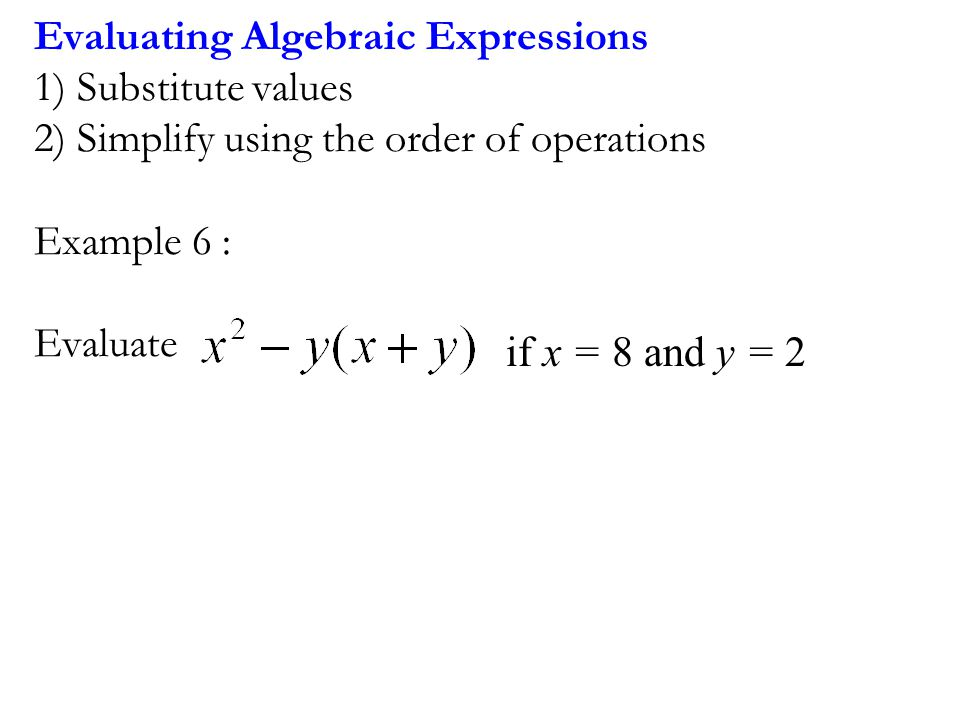 Evaluating Algebraic Expressions 1) Substitute values 2) Simplify using the order of operations Example 6 : Evaluate if x = 8 and y = 2