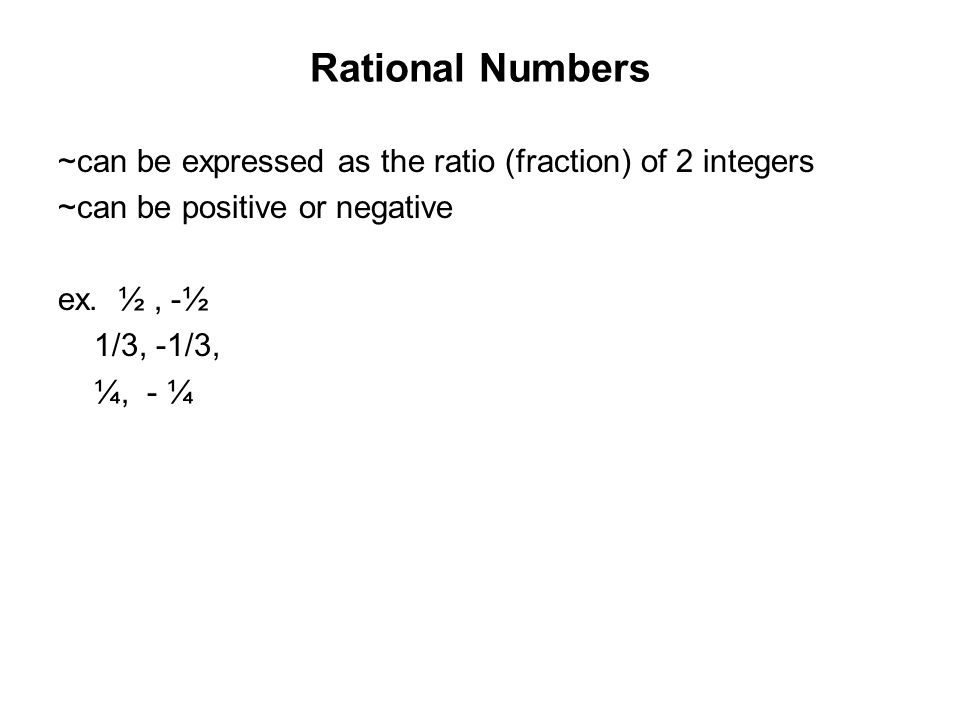 Rational Numbers ~can be expressed as the ratio (fraction) of 2 integers ~can be positive or negative ex.