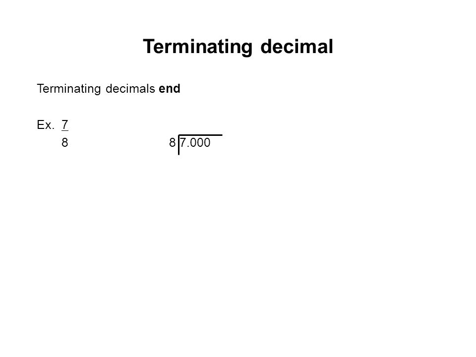 Terminating decimal Terminating decimals end Ex. 7 8 8 7.000