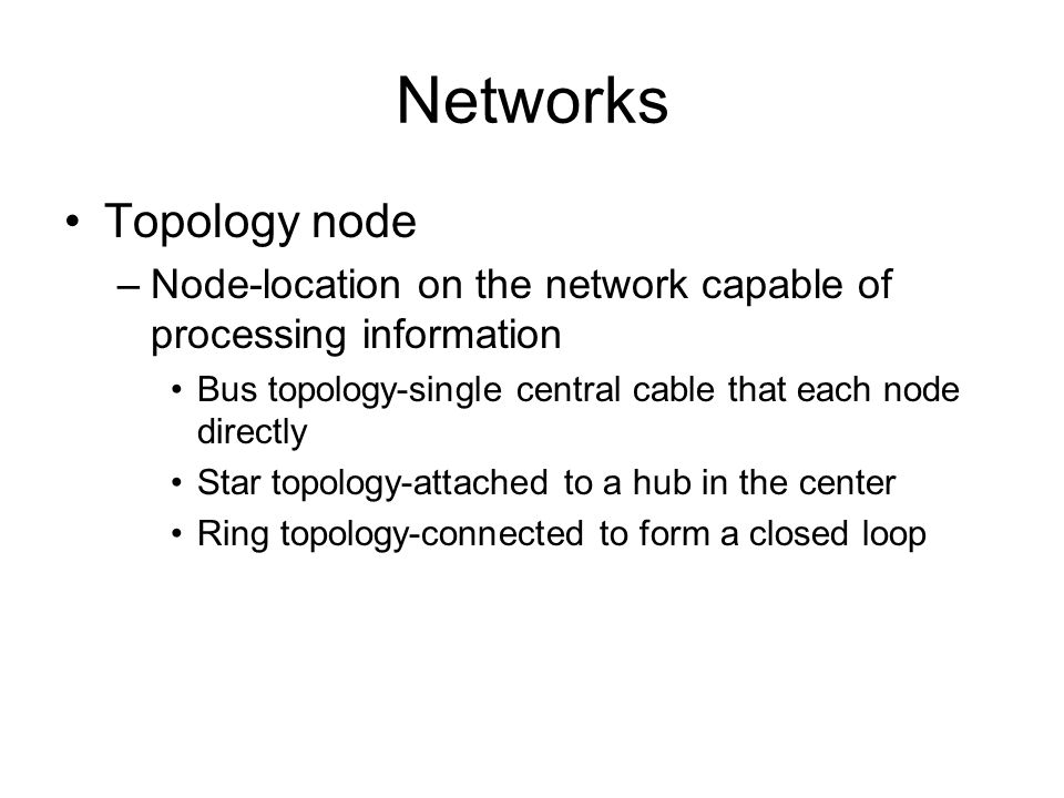 Networks Topology node –Node-location on the network capable of processing information Bus topology-single central cable that each node directly Star topology-attached to a hub in the center Ring topology-connected to form a closed loop