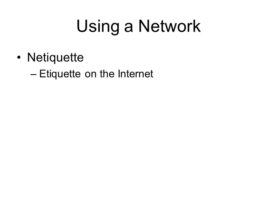 Using a Network Netiquette –Etiquette on the Internet