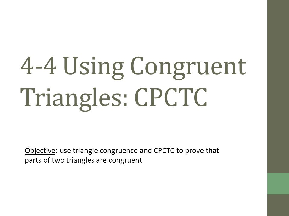 4-4 Using Congruent Triangles: CPCTC Objective: use triangle congruence and CPCTC to prove that parts of two triangles are congruent