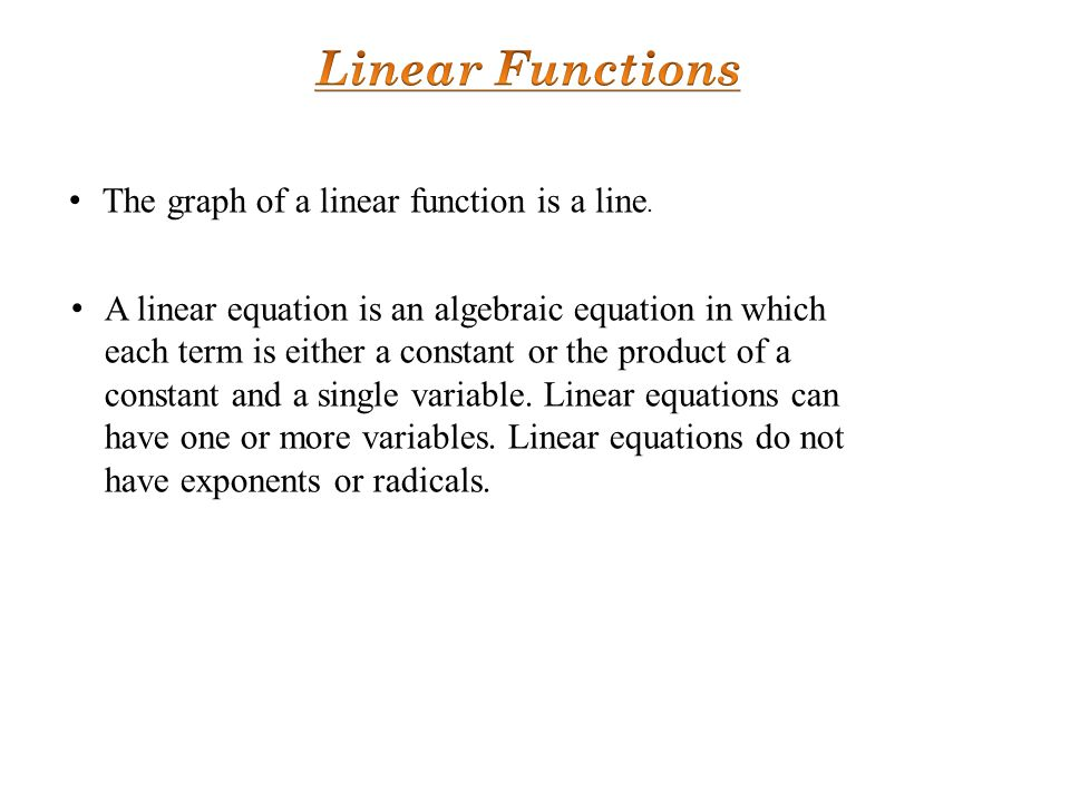 The graph of a linear function is a line. A linear equation is an algebraic equation in which each term is either a constant or the product of a const
