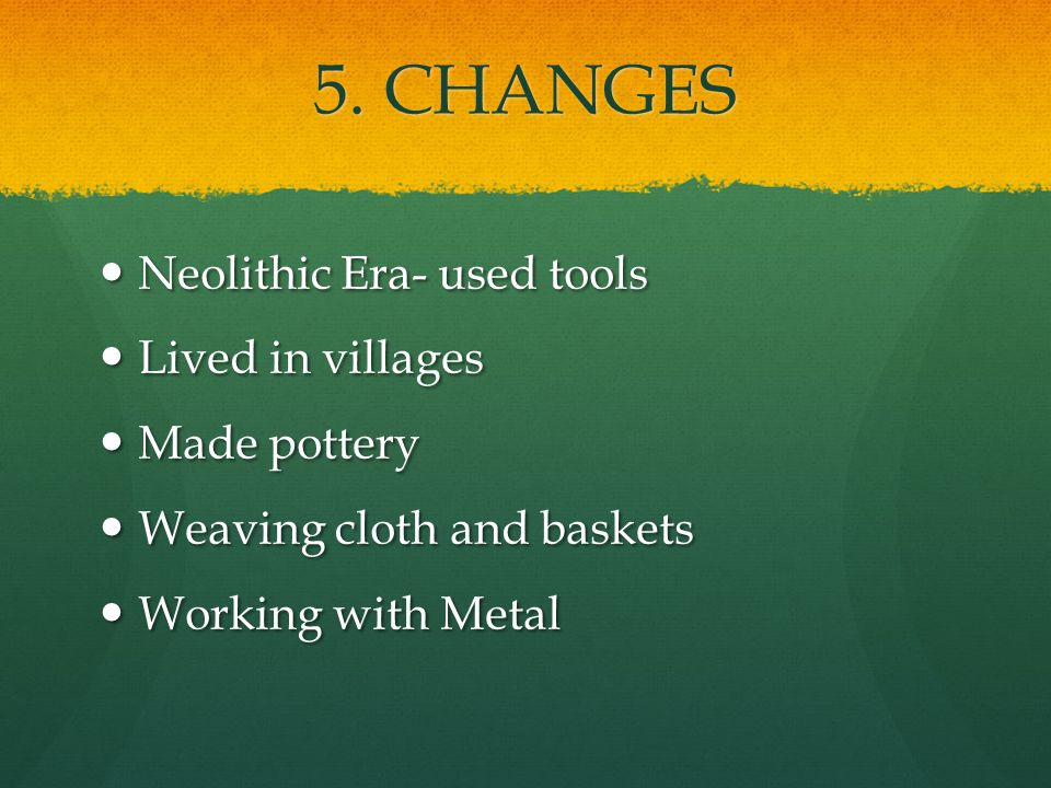 5. CHANGES Neolithic Era- used tools Neolithic Era- used tools Lived in villages Lived in villages Made pottery Made pottery Weaving cloth and baskets