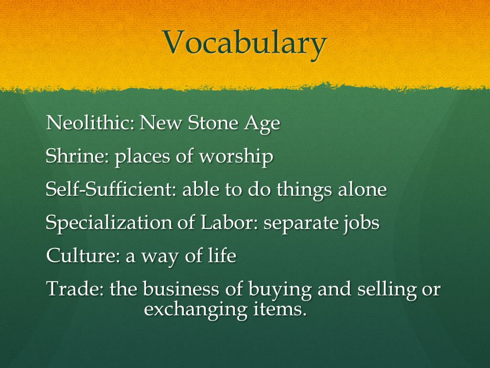 Vocabulary Neolithic: New Stone Age Shrine: places of worship Self-Sufficient: able to do things alone Specialization of Labor: separate jobs Culture: