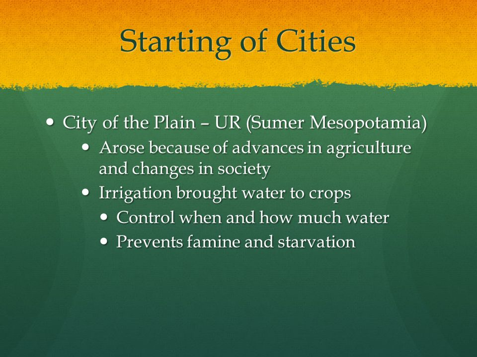 Starting of Cities City of the Plain – UR (Sumer Mesopotamia) City of the Plain – UR (Sumer Mesopotamia) Arose because of advances in agriculture and