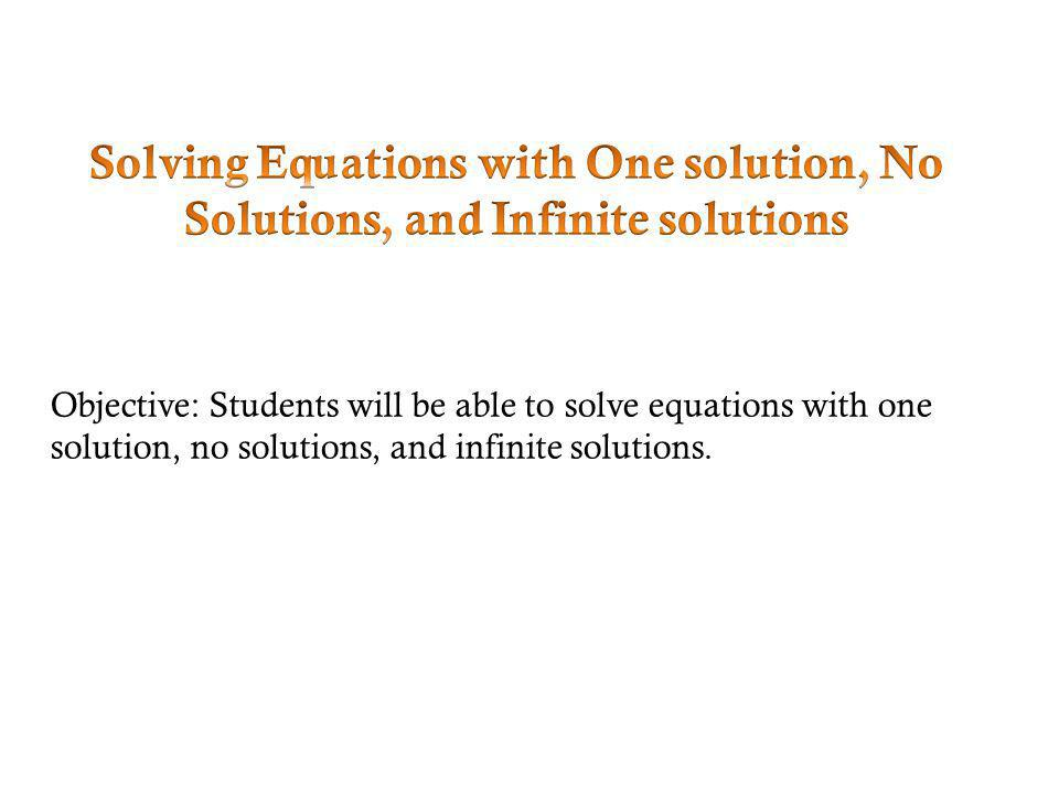 Objective: Students will be able to solve equations with one solution, no solutions, and infinite solutions.