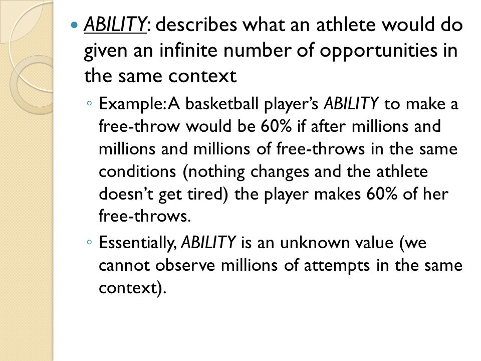 ABILITY: describes what an athlete would do given an infinite number of opportunities in the same context ◦ Example: A basketball player's ABILITY to