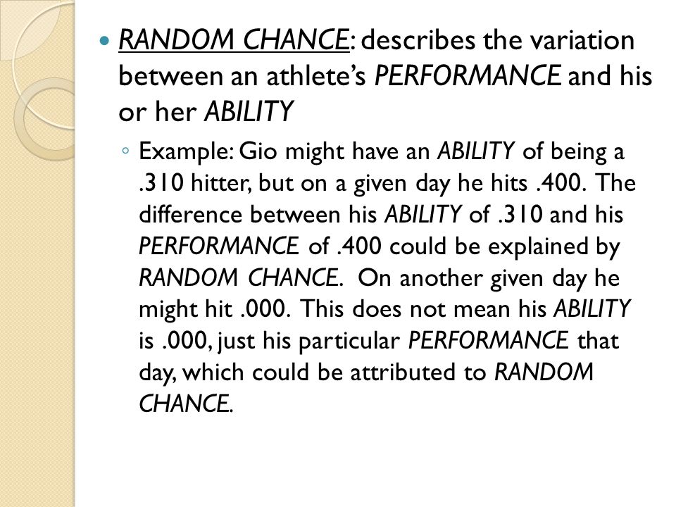 RANDOM CHANCE: describes the variation between an athlete's PERFORMANCE and his or her ABILITY ◦ Example: Gio might have an ABILITY of being a.310 hit