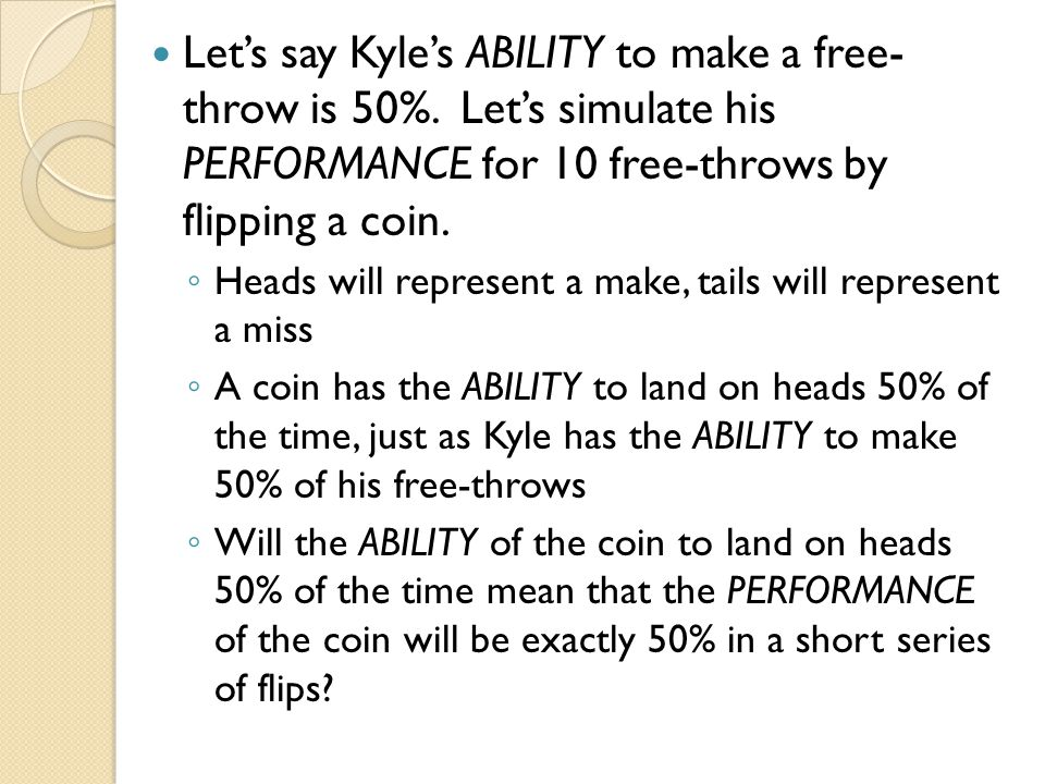 Let's say Kyle's ABILITY to make a free- throw is 50%. Let's simulate his PERFORMANCE for 10 free-throws by flipping a coin. ◦ Heads will represent a