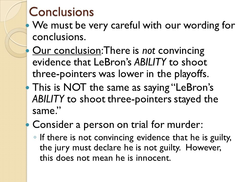 Conclusions We must be very careful with our wording for conclusions. Our conclusion: There is not convincing evidence that LeBron's ABILITY to shoot