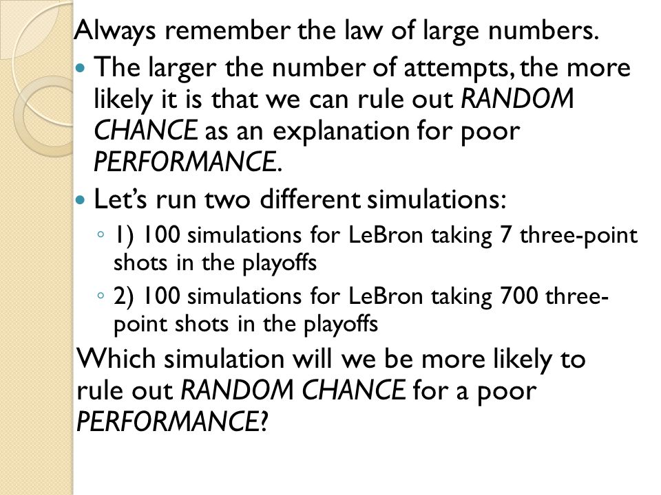 Always remember the law of large numbers. The larger the number of attempts, the more likely it is that we can rule out RANDOM CHANCE as an explanatio