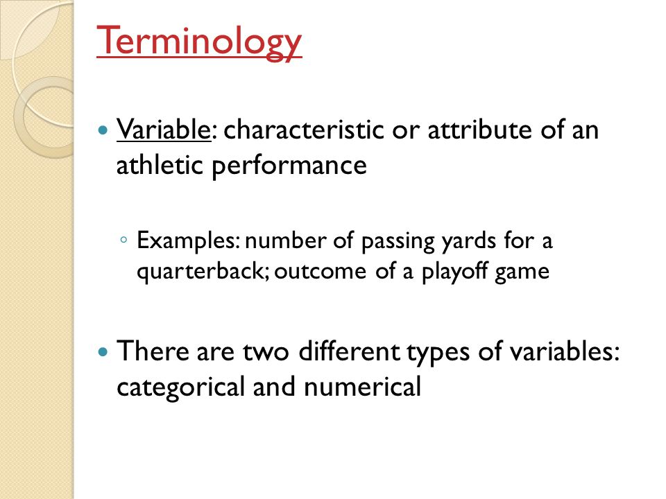 Categorical variable: variable whose possible outcomes fall into categories ◦ Examples:  outcome of a plate appearance in baseball (the outcomes are categories such as hit, walk, out)  a hockey teams winning percentage (the outcomes of each game are categories of win or loss)  the result of a shot in a basketball game (the outcomes are categories of make or miss) ◦ In almost all cases, the outcomes of categorical variables are recorded with words  Occasionally, outcomes are recorded with numbers  Example: in softball, you might record 1 for a single, 2 for a double, etc… ◦ Chapters 1-3 deal exclusively with categorical variables