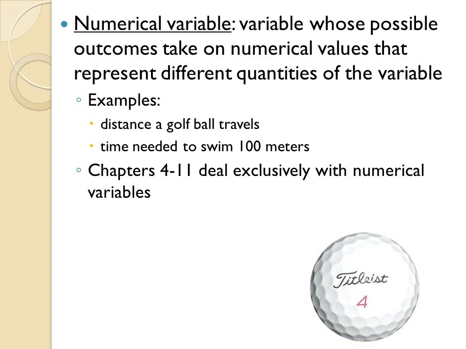 Numerical variable: variable whose possible outcomes take on numerical values that represent different quantities of the variable ◦ Examples:  distan