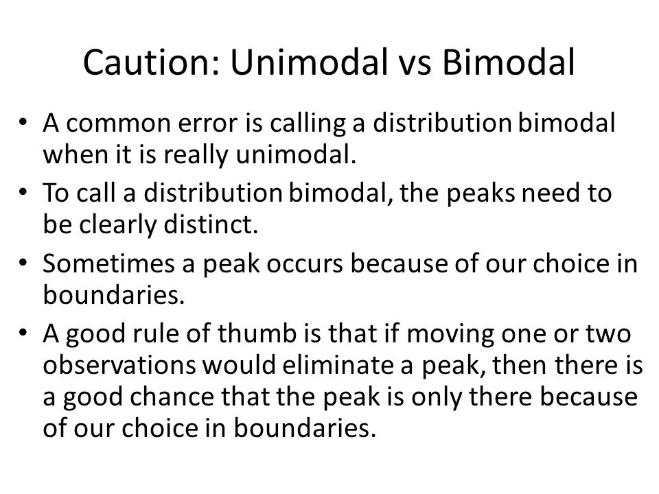 Caution: Unimodal vs Bimodal A common error is calling a distribution bimodal when it is really unimodal.