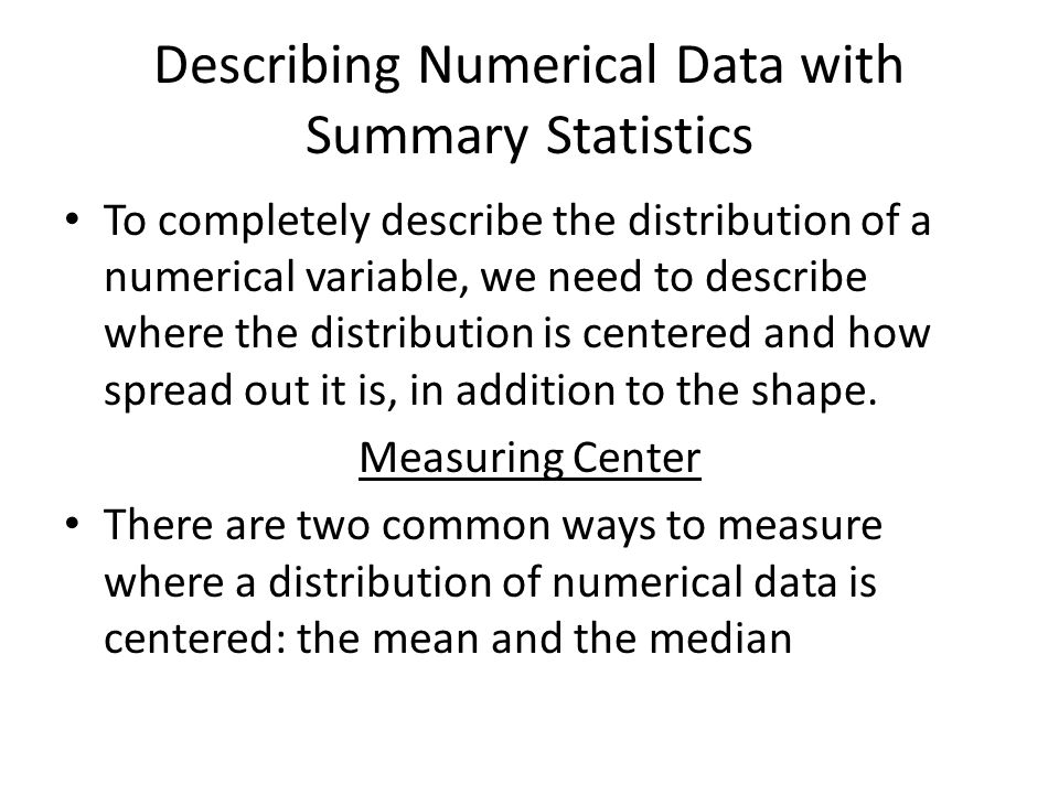 Describing Numerical Data with Summary Statistics To completely describe the distribution of a numerical variable, we need to describe where the distribution is centered and how spread out it is, in addition to the shape.