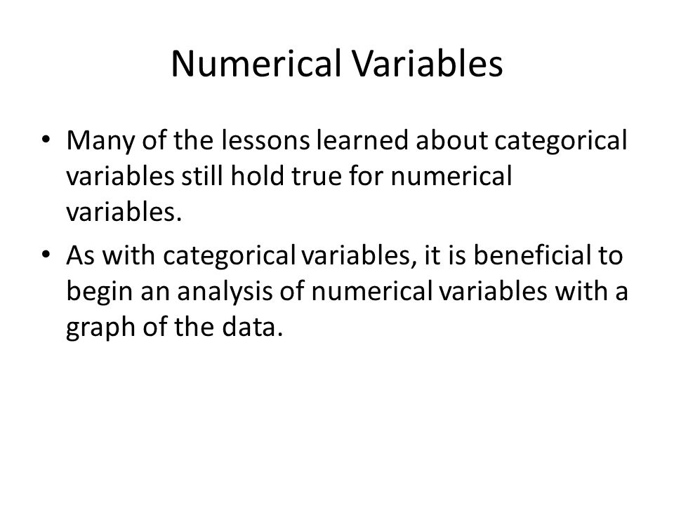 Numerical Variables Many of the lessons learned about categorical variables still hold true for numerical variables.