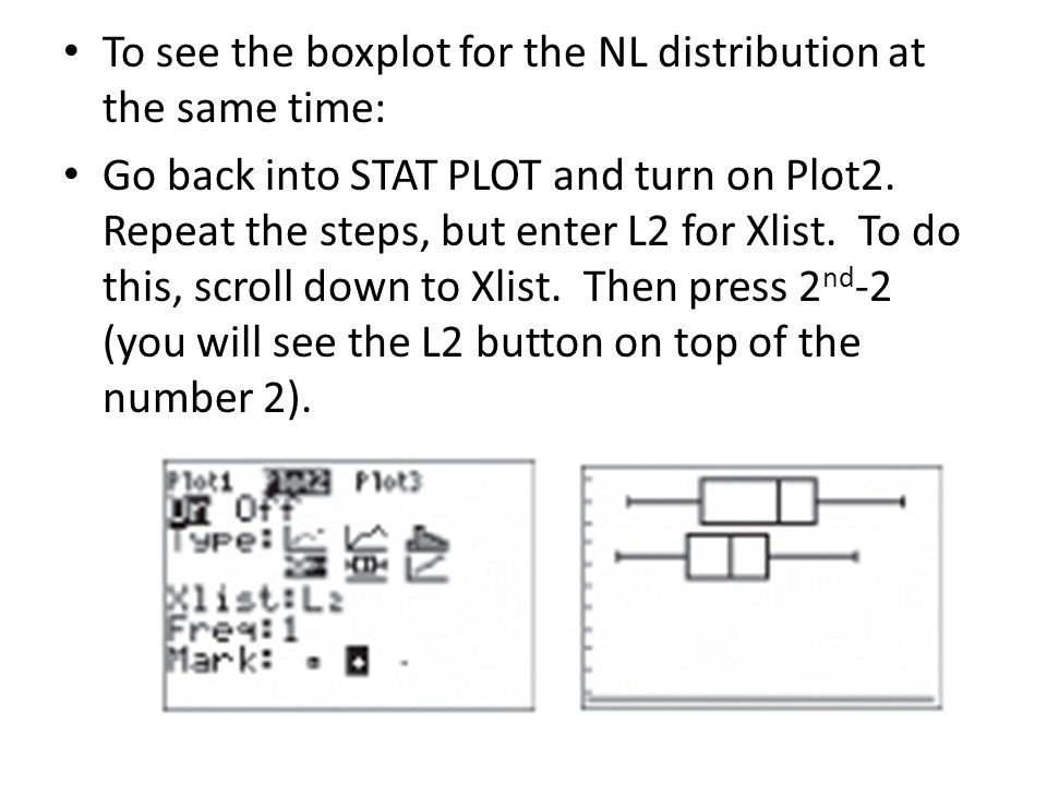 To see the boxplot for the NL distribution at the same time: Go back into STAT PLOT and turn on Plot2.