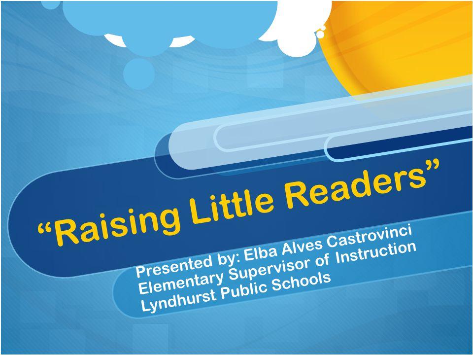 """Raising Little Readers"" Presented by: Elba Alves Castrovinci Elementary Supervisor of Instruction Lyndhurst Public Schools"