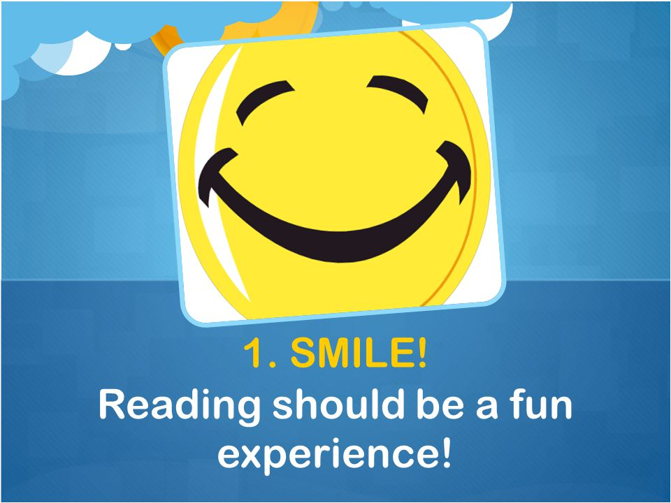 1. SMILE! Reading should be a fun experience!