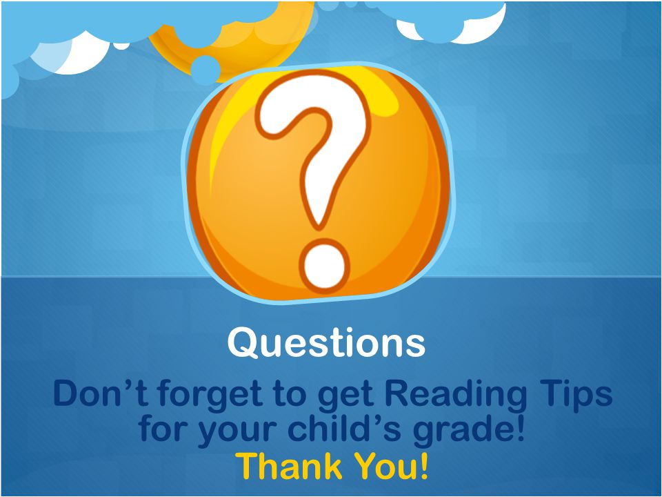 Don't forget to get Reading Tips for your child's grade! Thank You! Questions