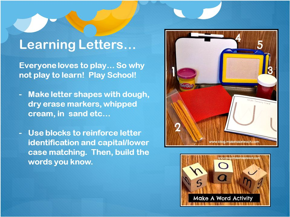Learning Letters… Everyone loves to play… So why not play to learn! Play School! -Make letter shapes with dough, dry erase markers, whipped cream, in