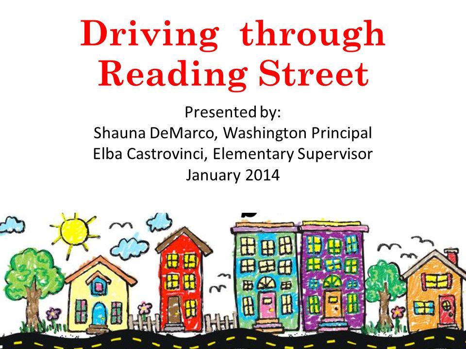 Driving through Reading Street Presented by: Shauna DeMarco, Washington Principal Elba Castrovinci, Elementary Supervisor January 2014