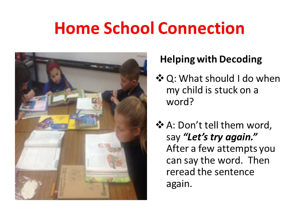 Home School Connection Helping with Decoding  Q: What should I do when my child is stuck on a word.