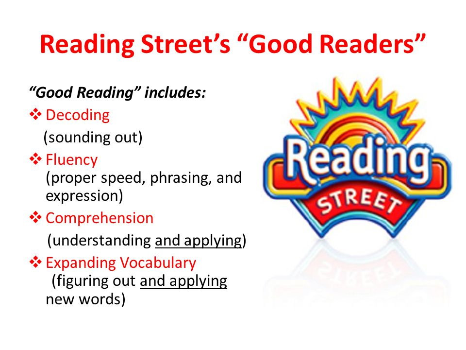 Reading Street's Good Readers Good Reading includes:  Decoding (sounding out)  Fluency (proper speed, phrasing, and expression)  Comprehension (understanding and applying)  Expanding Vocabulary (figuring out and applying new words)