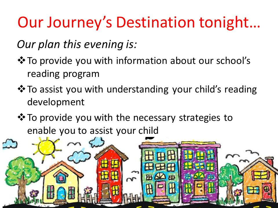 Our Journey's Destination tonight… Our plan this evening is:  To provide you with information about our school's reading program  To assist you with understanding your child's reading development  To provide you with the necessary strategies to enable you to assist your child