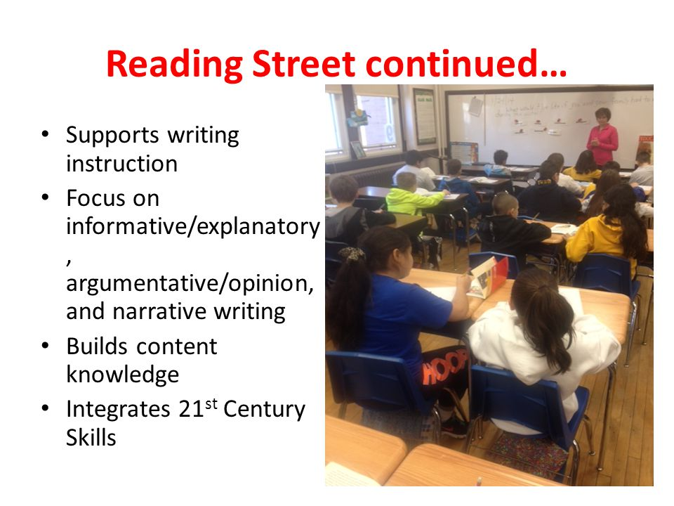Reading Street continued… Supports writing instruction Focus on informative/explanatory, argumentative/opinion, and narrative writing Builds content knowledge Integrates 21 st Century Skills