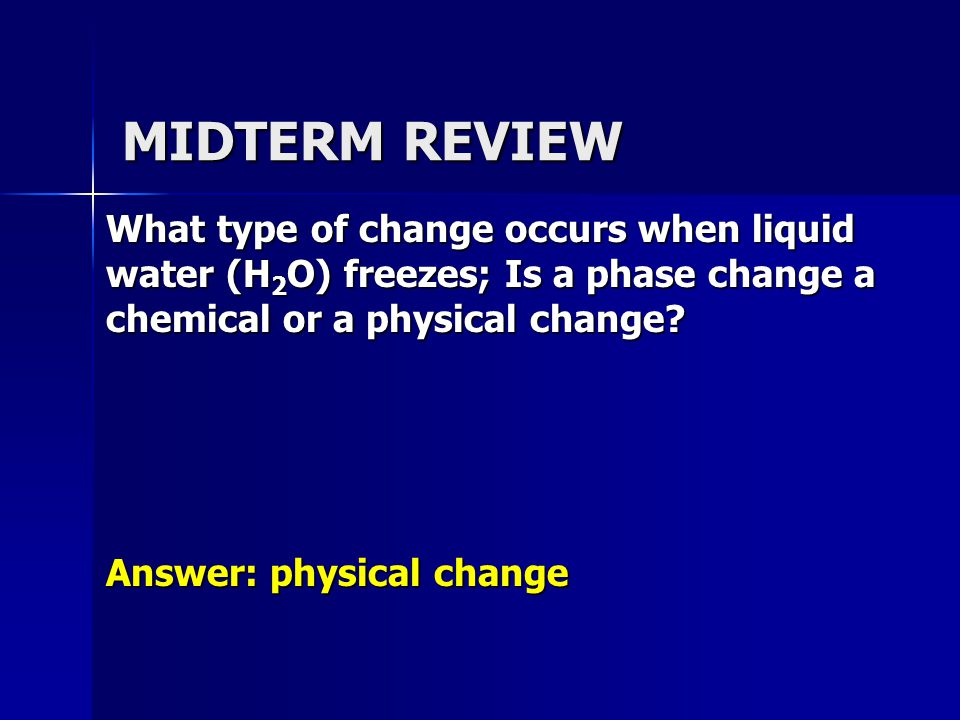 MIDTERM REVIEW What type of change occurs when liquid water (H 2 O) freezes; Is a phase change a chemical or a physical change.
