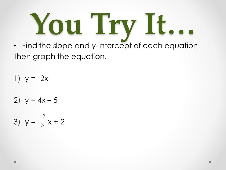 You Try It… Find the slope and y-intercept of each equation. Then graph the equation. 1)y = -2x 2)y = 4x – 5 3)y = x + 2