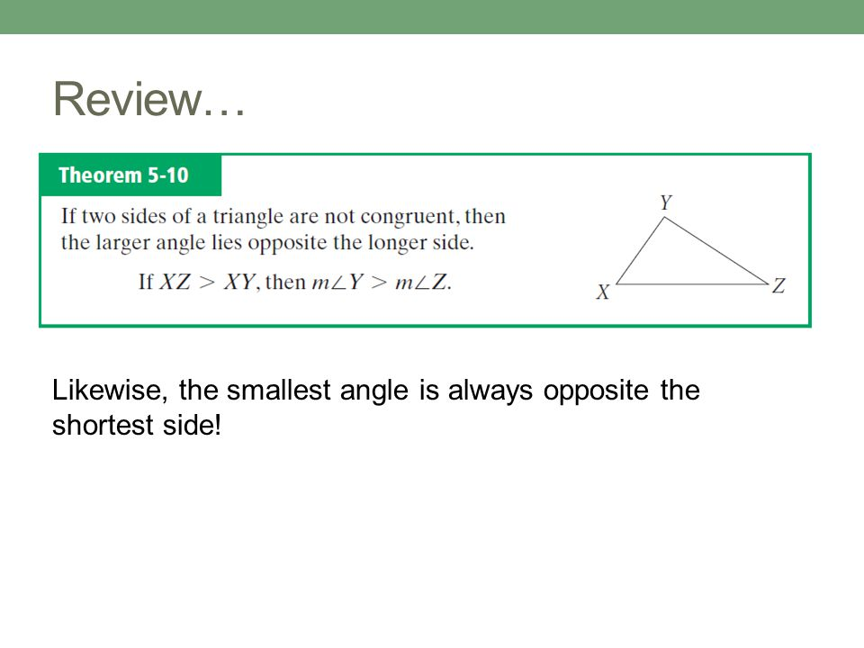 Review… Likewise, the smallest angle is always opposite the shortest side!