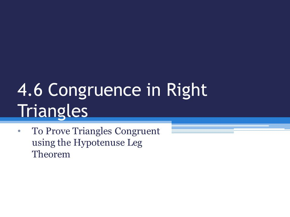 4.6 Congruence in Right Triangles To Prove Triangles Congruent using the Hypotenuse Leg Theorem