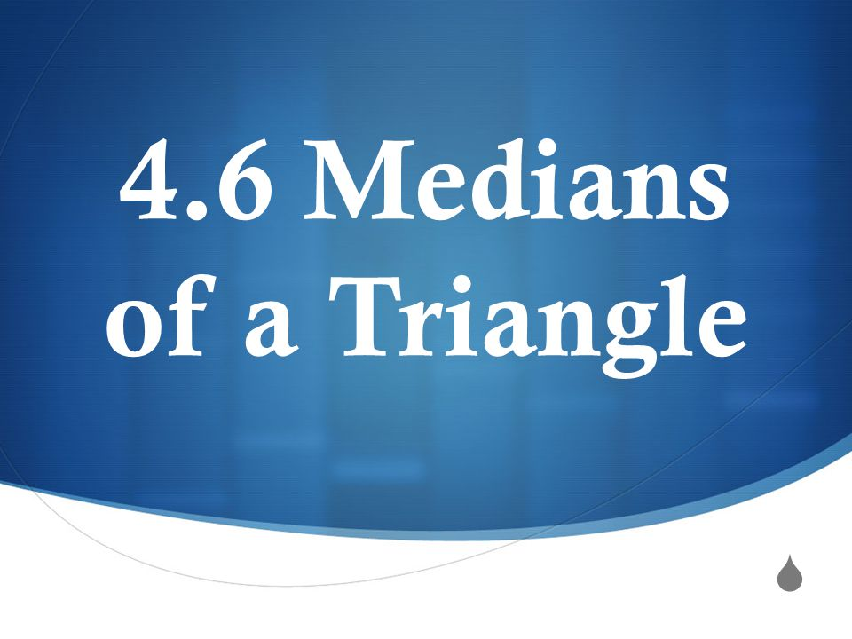  4.6 Medians of a Triangle