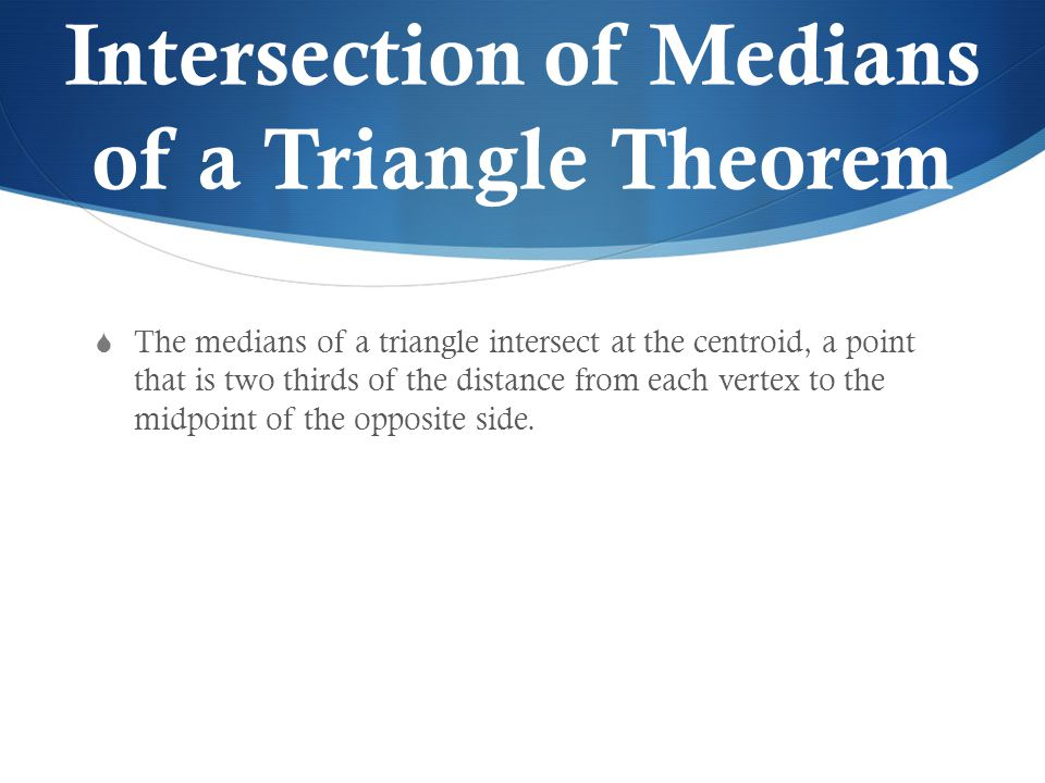 Intersection of Medians of a Triangle Theorem  The medians of a triangle intersect at the centroid, a point that is two thirds of the distance from each vertex to the midpoint of the opposite side.