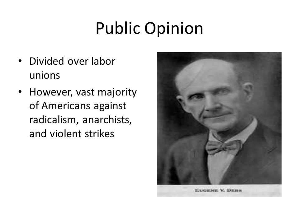 Public Opinion Divided over labor unions However, vast majority of Americans against radicalism, anarchists, and violent strikes