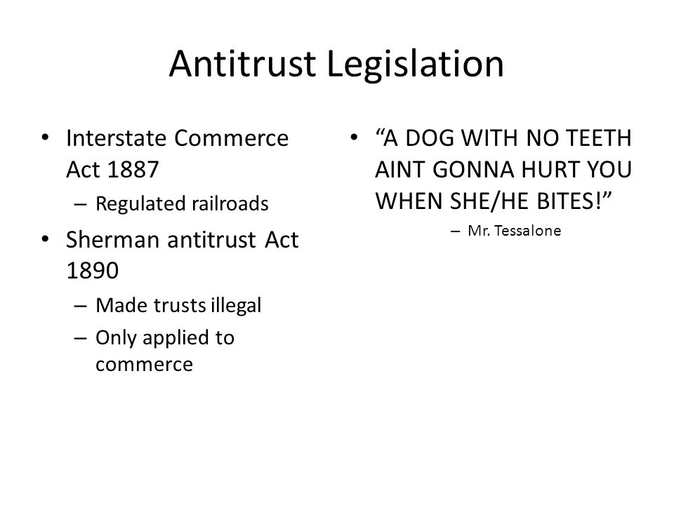 Antitrust Legislation Interstate Commerce Act 1887 – Regulated railroads Sherman antitrust Act 1890 – Made trusts illegal – Only applied to commerce A DOG WITH NO TEETH AINT GONNA HURT YOU WHEN SHE/HE BITES! – Mr.
