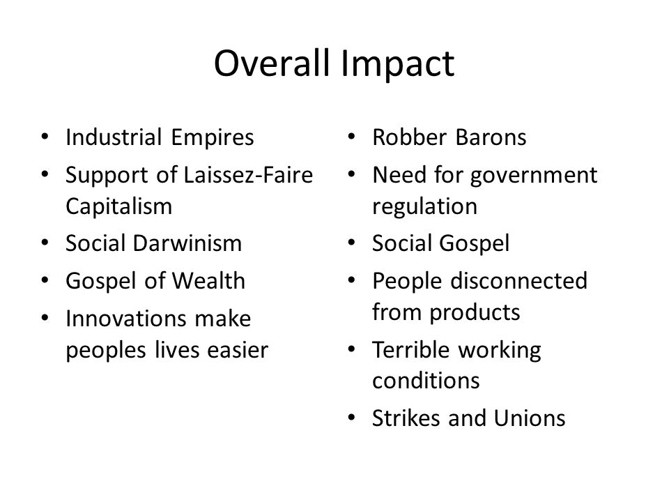 Overall Impact Industrial Empires Support of Laissez-Faire Capitalism Social Darwinism Gospel of Wealth Innovations make peoples lives easier Robber B