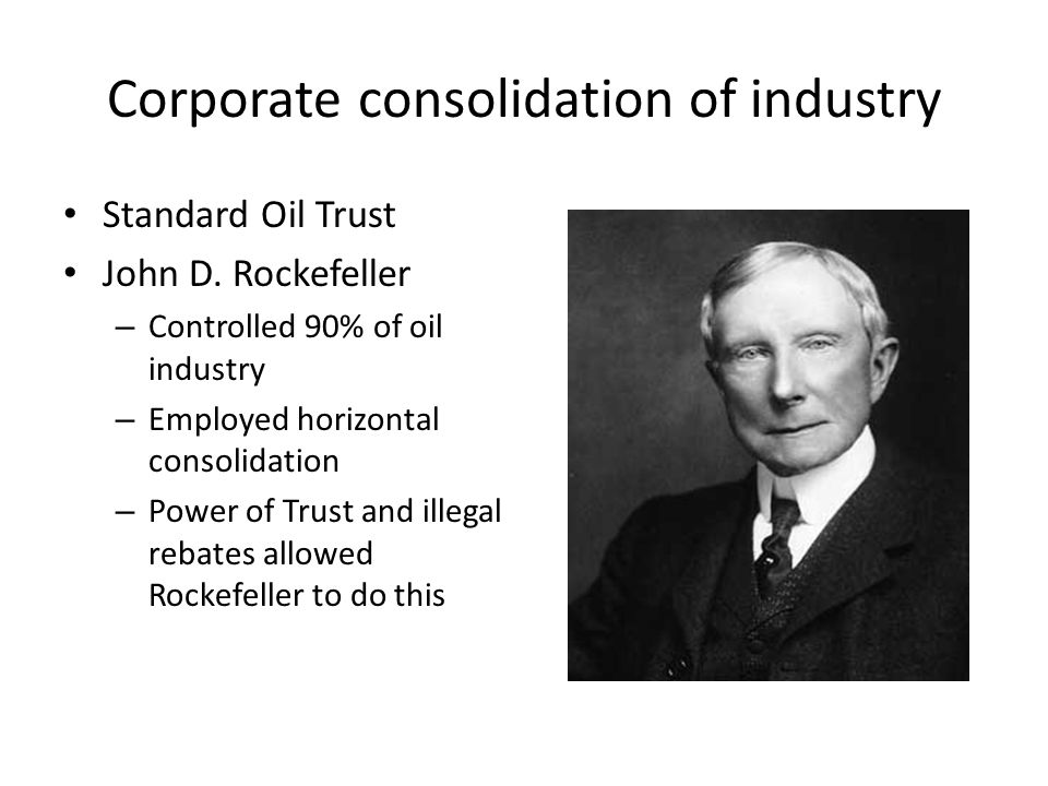 Corporate consolidation of industry Standard Oil Trust John D. Rockefeller – Controlled 90% of oil industry – Employed horizontal consolidation – Powe