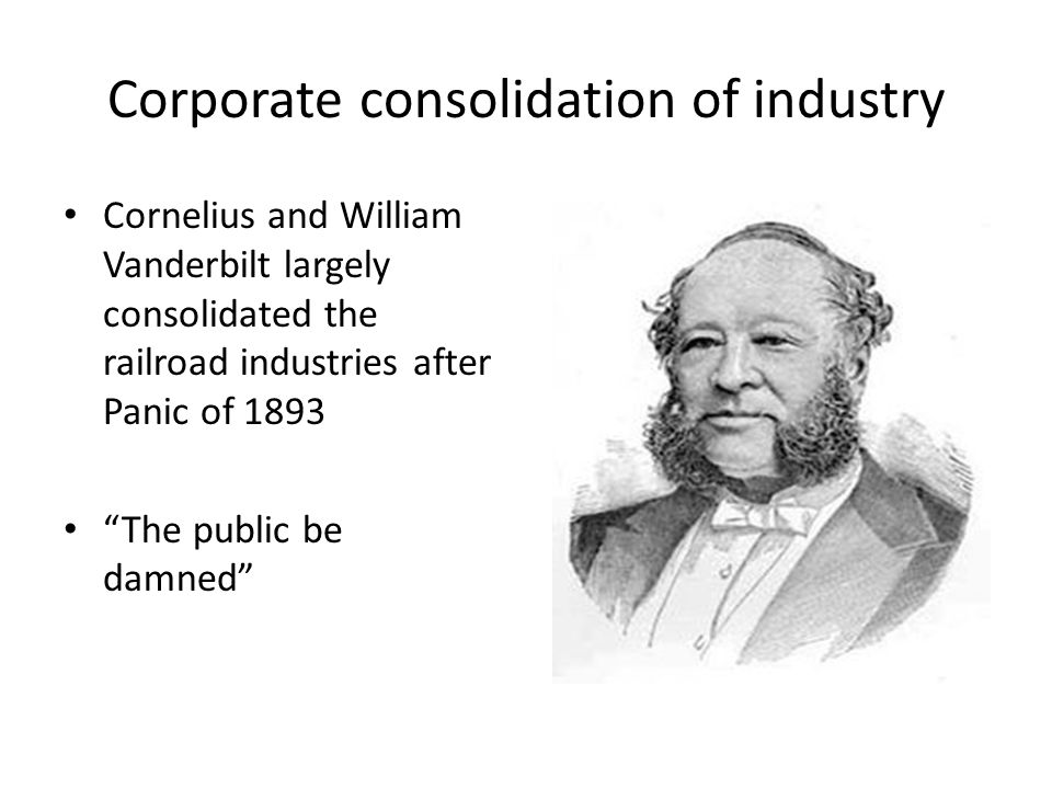 "Corporate consolidation of industry Cornelius and William Vanderbilt largely consolidated the railroad industries after Panic of 1893 ""The public be d"
