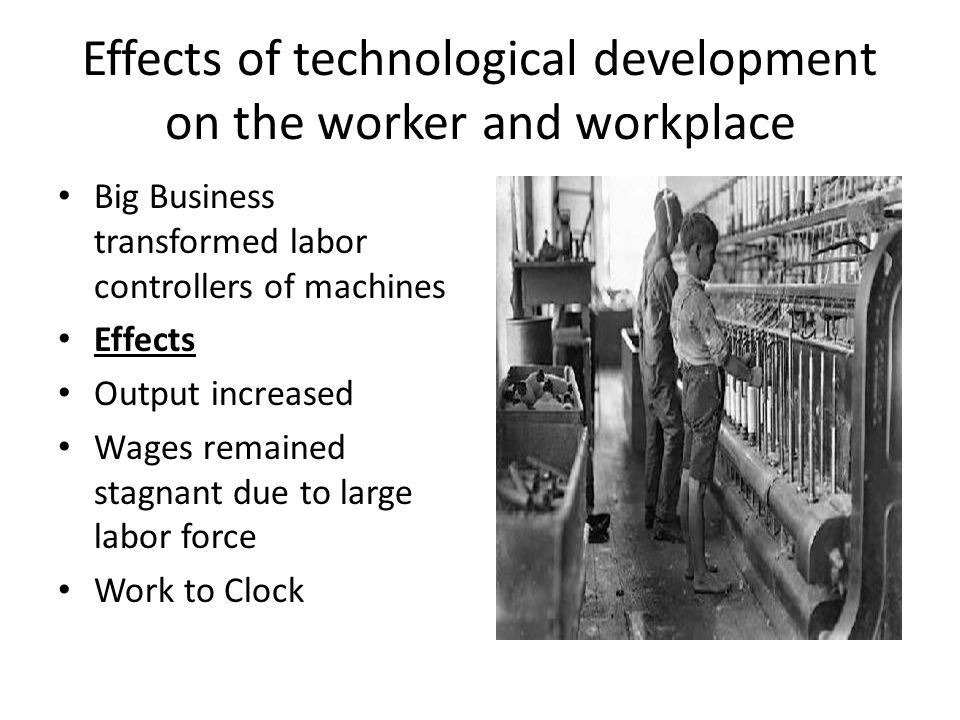 Effects of technological development on the worker and workplace Big Business transformed labor controllers of machines Effects Output increased Wages remained stagnant due to large labor force Work to Clock