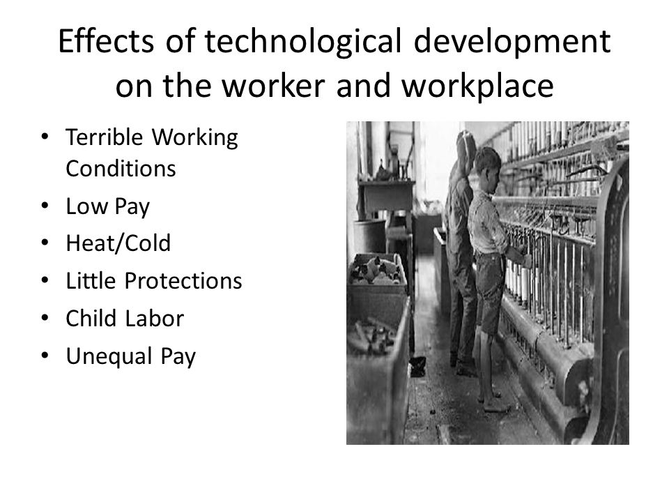 Effects of technological development on the worker and workplace Terrible Working Conditions Low Pay Heat/Cold Little Protections Child Labor Unequal Pay