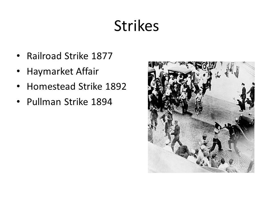 Strikes Railroad Strike 1877 Haymarket Affair Homestead Strike 1892 Pullman Strike 1894