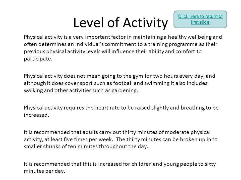 Level of Activity Physical activity is a very important factor in maintaining a healthy wellbeing and often determines an individual's commitment to a